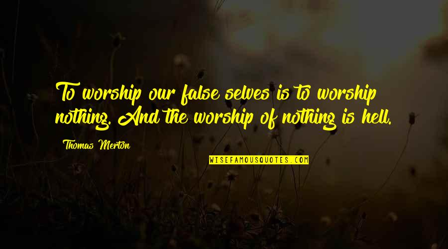 Merton's Quotes By Thomas Merton: To worship our false selves is to worship