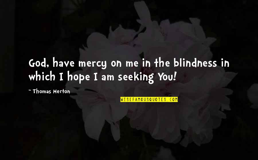 Merton's Quotes By Thomas Merton: God, have mercy on me in the blindness