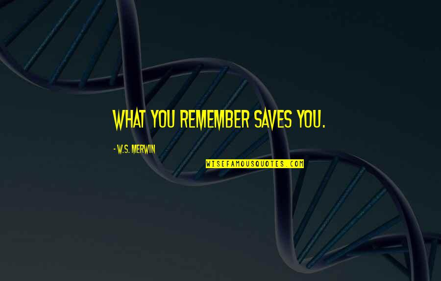 Merwin Quotes By W.S. Merwin: What you remember saves you.
