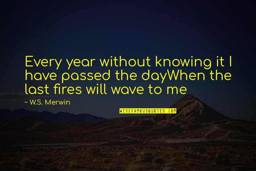 Merwin Quotes By W.S. Merwin: Every year without knowing it I have passed