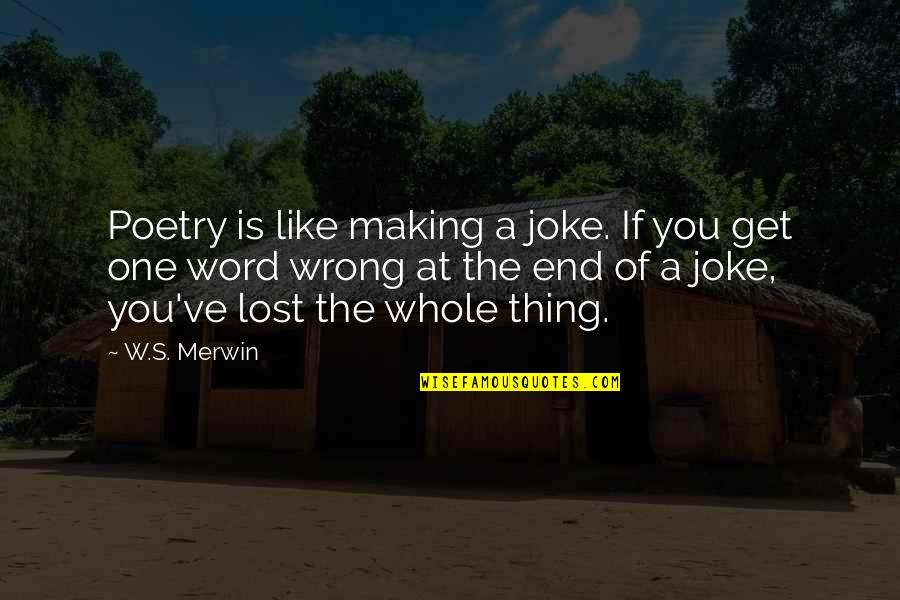 Merwin Quotes By W.S. Merwin: Poetry is like making a joke. If you