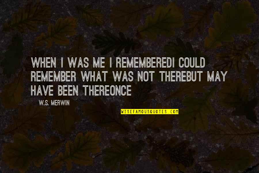 Merwin Quotes By W.S. Merwin: When I was me I rememberedI could remember