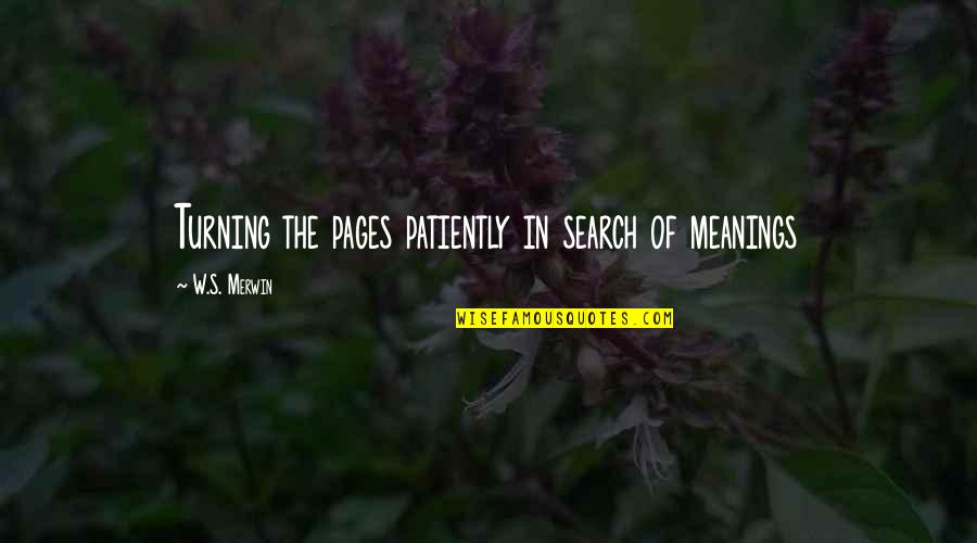 Merwin Quotes By W.S. Merwin: Turning the pages patiently in search of meanings