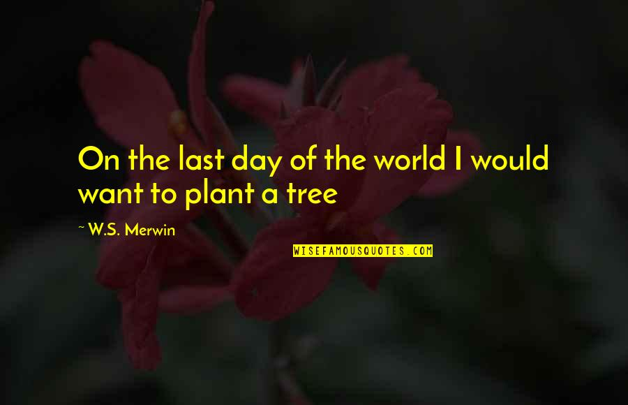 Merwin Quotes By W.S. Merwin: On the last day of the world I