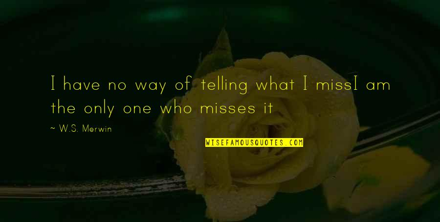 Merwin Quotes By W.S. Merwin: I have no way of telling what I