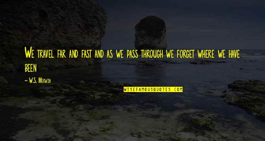 Merwin Quotes By W.S. Merwin: We travel far and fast and as we