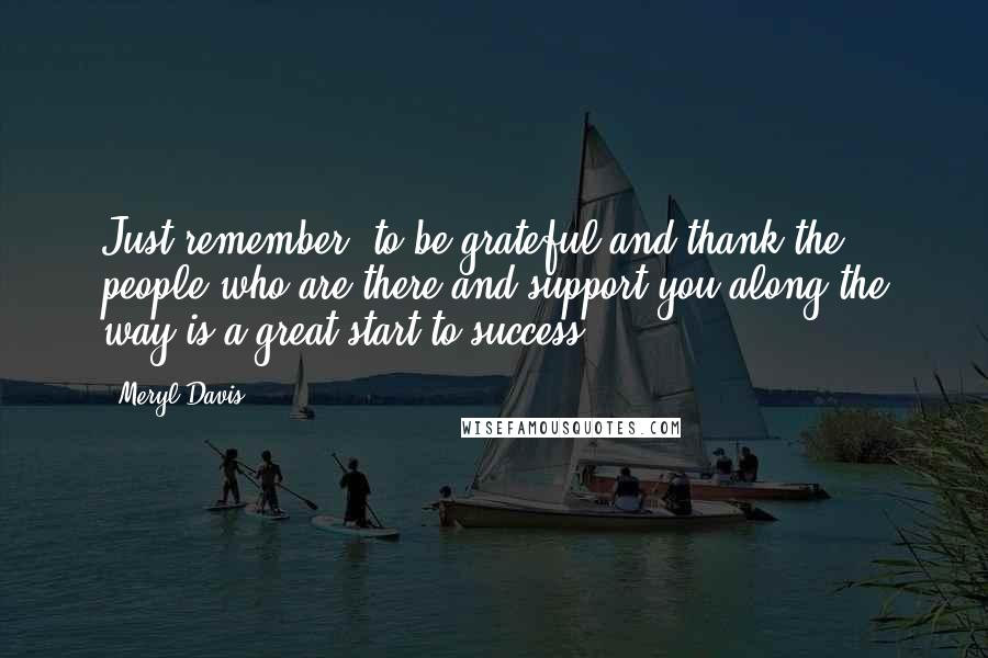 Meryl Davis quotes: Just remember: to be grateful and thank the people who are there and support you along the way is a great start to success.