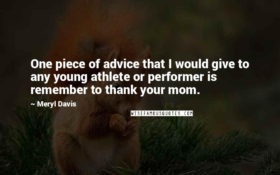 Meryl Davis quotes: One piece of advice that I would give to any young athlete or performer is remember to thank your mom.