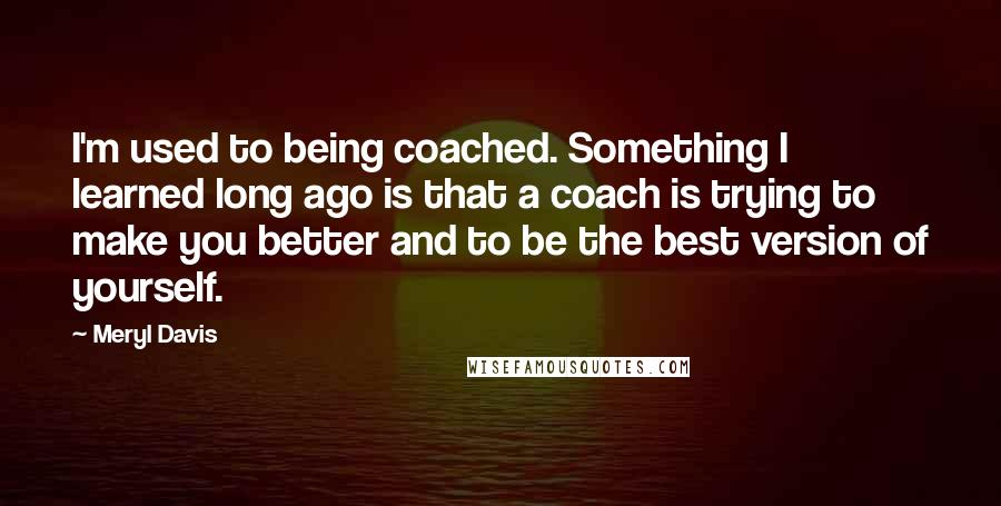 Meryl Davis quotes: I'm used to being coached. Something I learned long ago is that a coach is trying to make you better and to be the best version of yourself.
