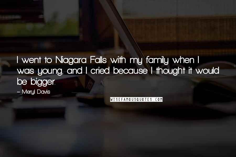 Meryl Davis quotes: I went to Niagara Falls with my family when I was young, and I cried because I thought it would be bigger.