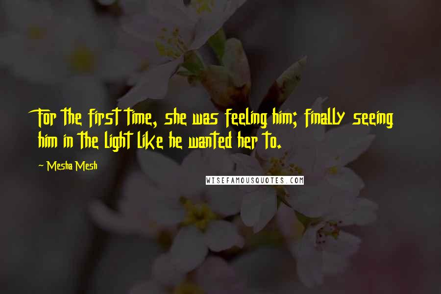 Mesha Mesh quotes: For the first time, she was feeling him; finally seeing him in the light like he wanted her to.