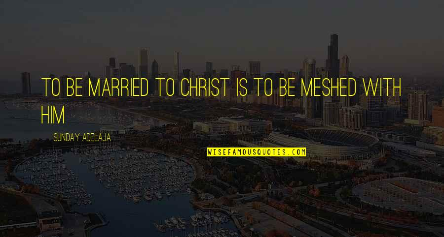 Meshed Quotes By Sunday Adelaja: To be married to Christ is to be