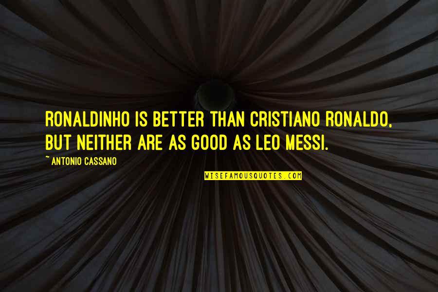 Messi And Ronaldo Quotes By Antonio Cassano: Ronaldinho is better than Cristiano Ronaldo, but neither