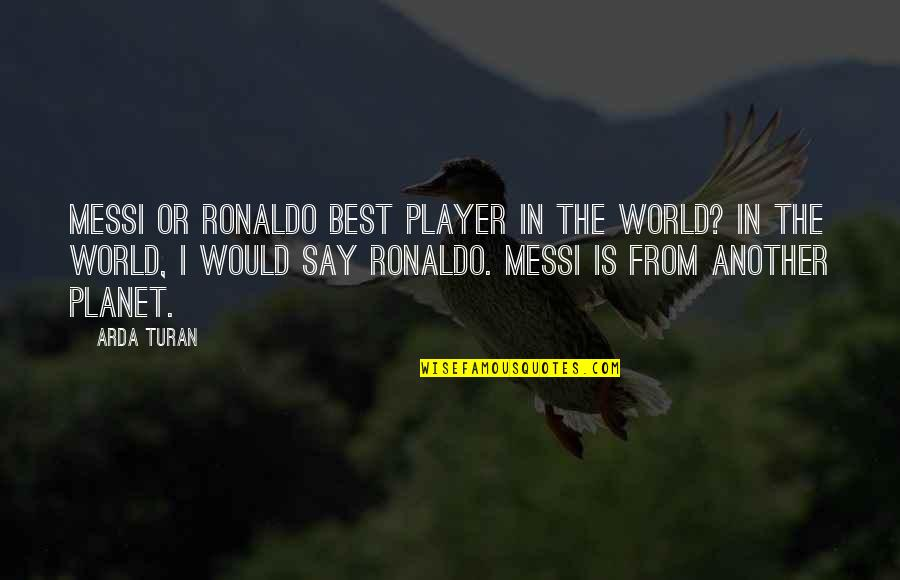 Messi And Ronaldo Quotes By Arda Turan: Messi or Ronaldo best player in the world?