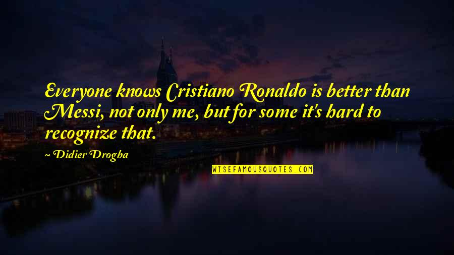 Messi And Ronaldo Quotes By Didier Drogba: Everyone knows Cristiano Ronaldo is better than Messi,