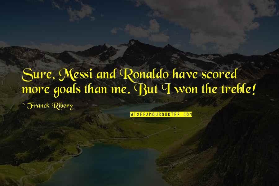 Messi And Ronaldo Quotes By Franck Ribery: Sure, Messi and Ronaldo have scored more goals