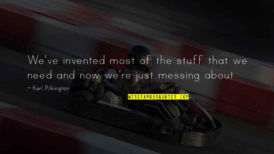 Messing Stuff Up Quotes By Karl Pilkington: We've invented most of the stuff that we