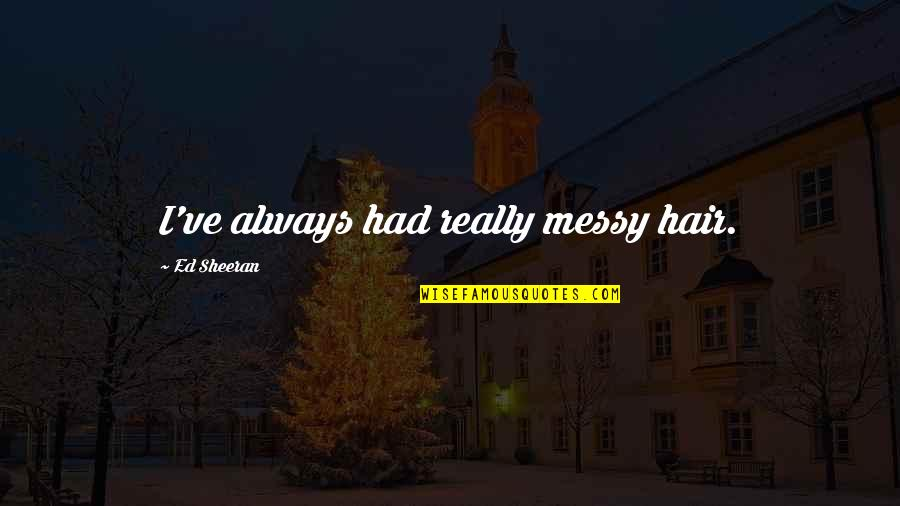 Messy Hair Quotes By Ed Sheeran: I've always had really messy hair.