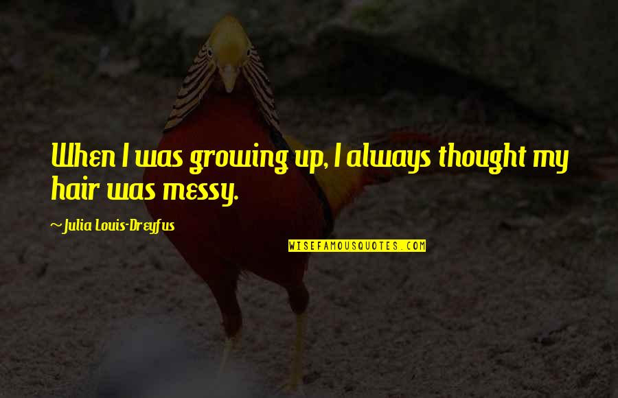 Messy Hair Quotes By Julia Louis-Dreyfus: When I was growing up, I always thought