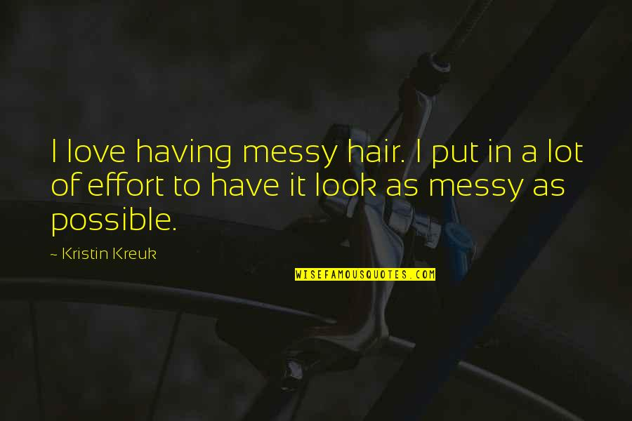 Messy Hair Quotes By Kristin Kreuk: I love having messy hair. I put in