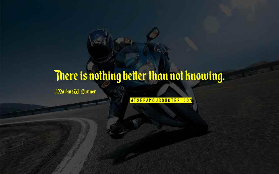 Messy Situations Quotes By Markus W. Lunner: There is nothing better than not knowing.