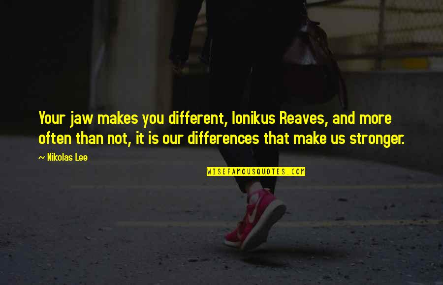 Metafictive Quotes By Nikolas Lee: Your jaw makes you different, Ionikus Reaves, and