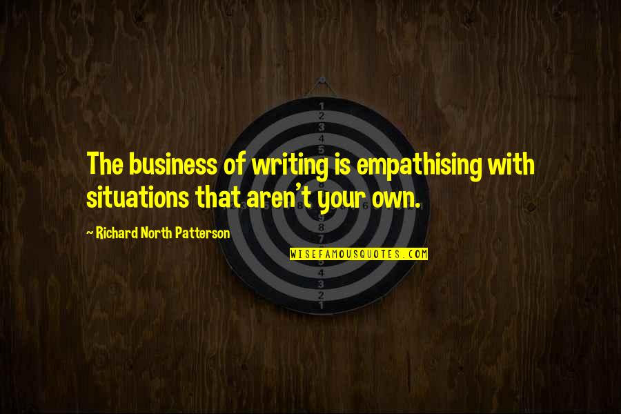 Metafictive Quotes By Richard North Patterson: The business of writing is empathising with situations
