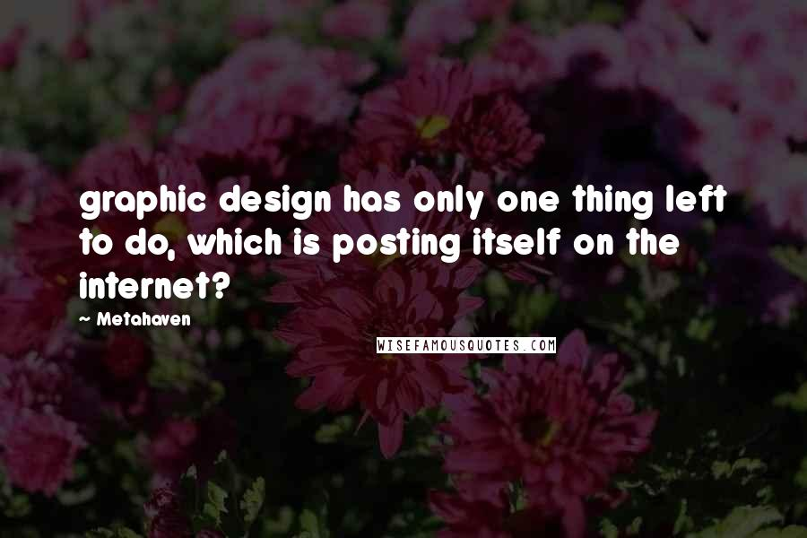Metahaven quotes: graphic design has only one thing left to do, which is posting itself on the internet?