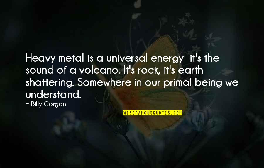 Metal And Rock Quotes By Billy Corgan: Heavy metal is a universal energy it's the