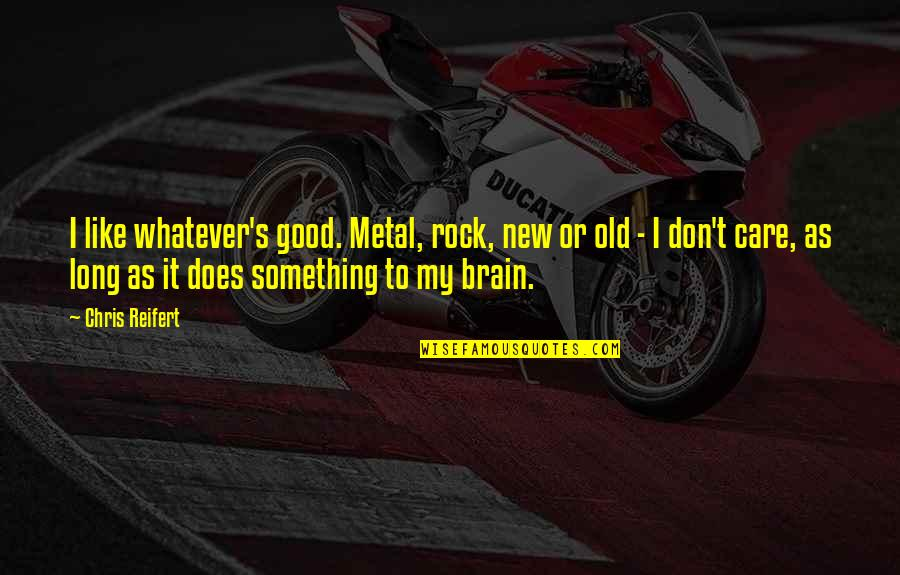 Metal And Rock Quotes By Chris Reifert: I like whatever's good. Metal, rock, new or
