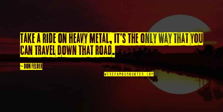 Metal And Rock Quotes By Don Felder: Take a ride on heavy metal, it's the