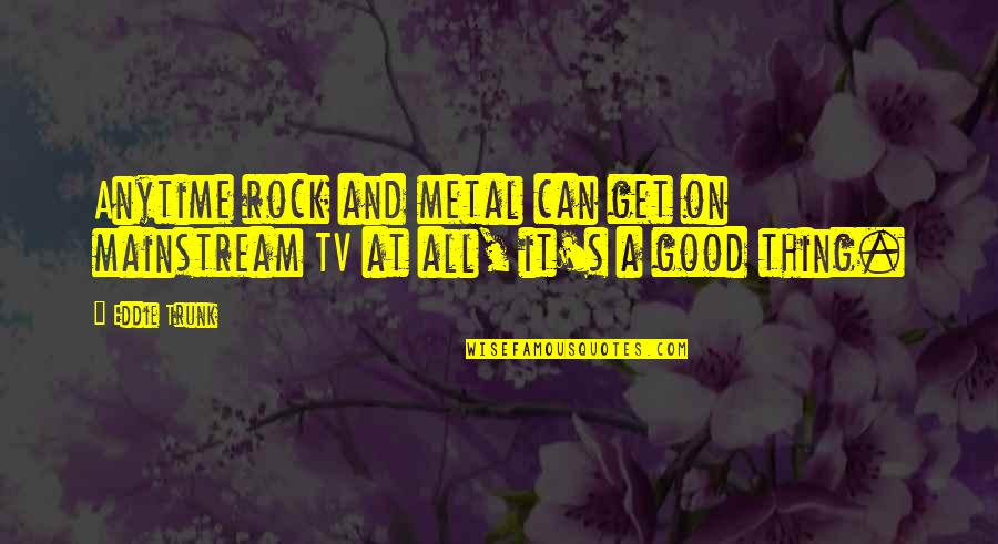 Metal And Rock Quotes By Eddie Trunk: Anytime rock and metal can get on mainstream