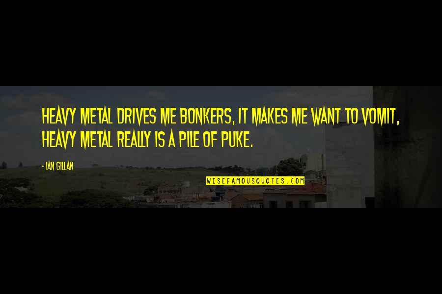 Metal And Rock Quotes By Ian Gillan: Heavy metal drives me bonkers, it makes me