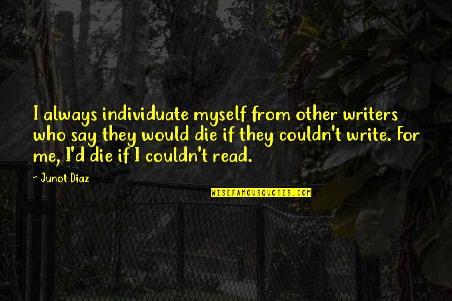 Metal And Rock Quotes By Junot Diaz: I always individuate myself from other writers who