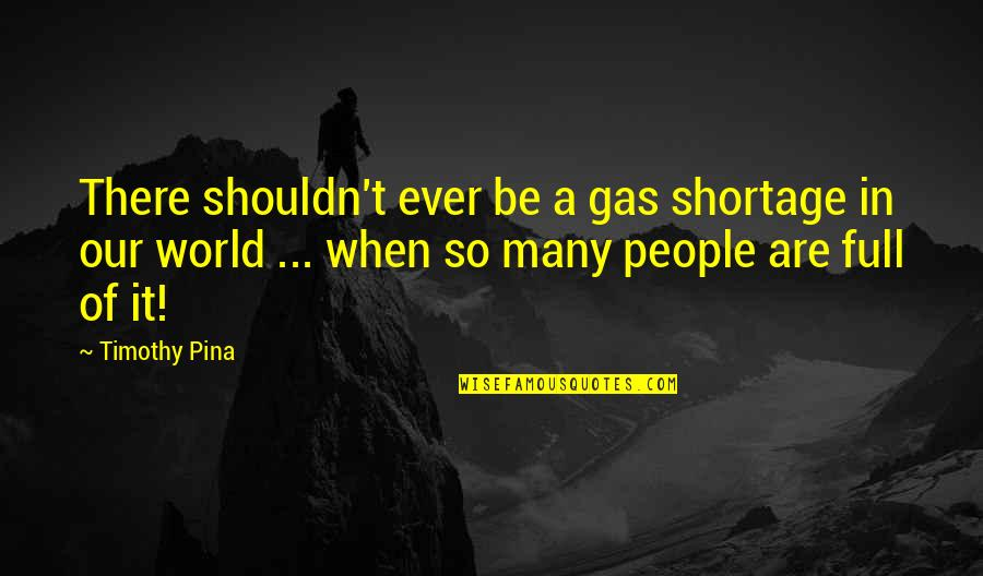 Metaphorical Happiness Quotes By Timothy Pina: There shouldn't ever be a gas shortage in