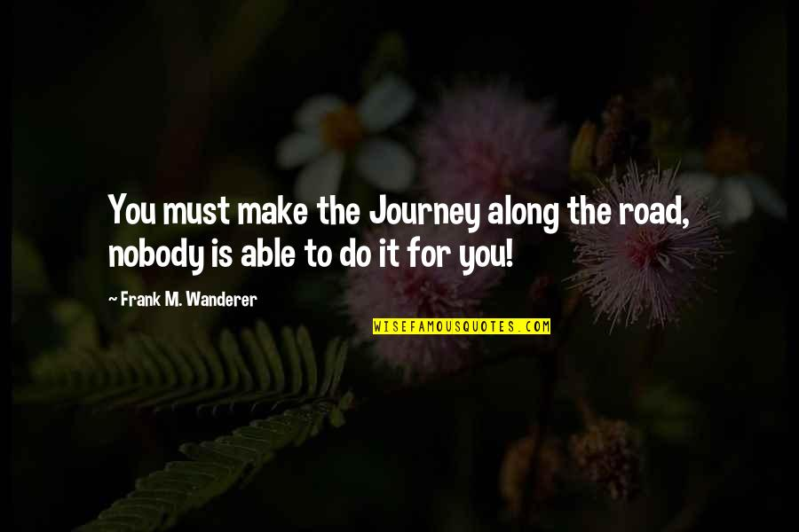 Metaphors In Poetry Quotes By Frank M. Wanderer: You must make the Journey along the road,