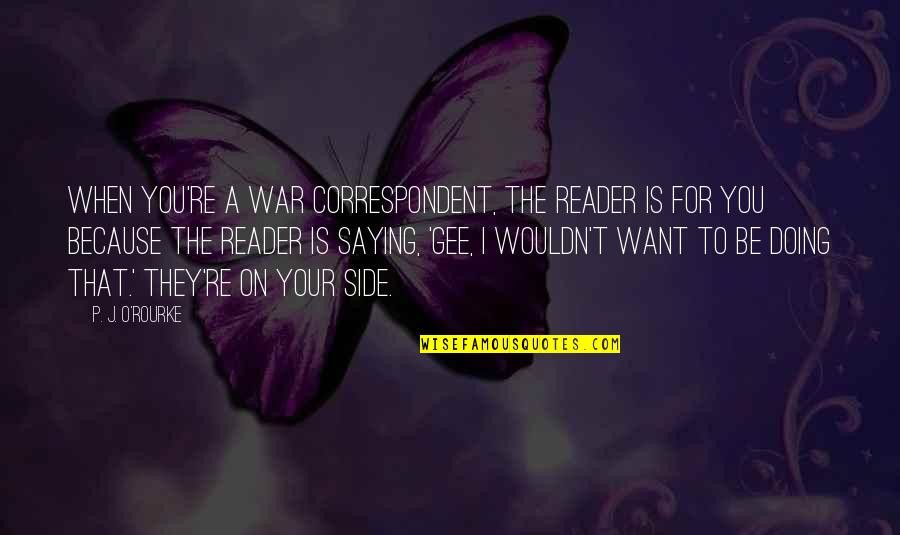 Metaphors In Poetry Quotes By P. J. O'Rourke: When you're a war correspondent, the reader is