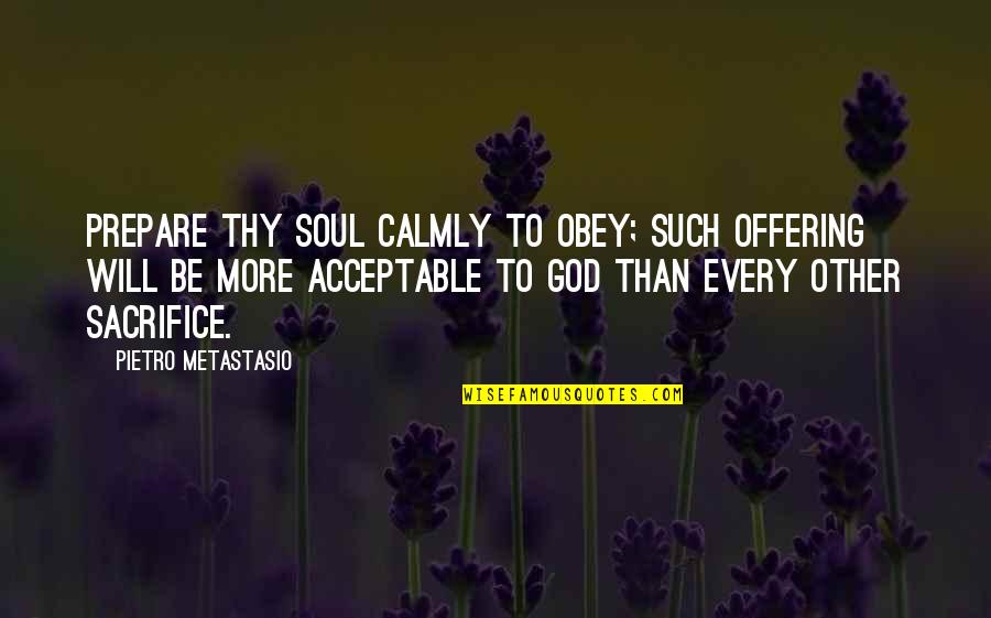 Metastasio Quotes By Pietro Metastasio: Prepare thy soul calmly to obey; such offering