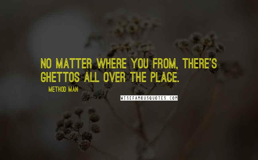 Method Man quotes: No matter where you from, there's ghettos all over the place.