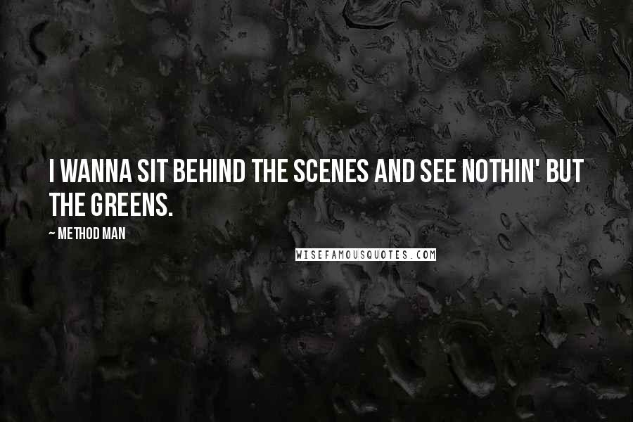 Method Man quotes: I wanna sit behind the scenes and see nothin' but the greens.