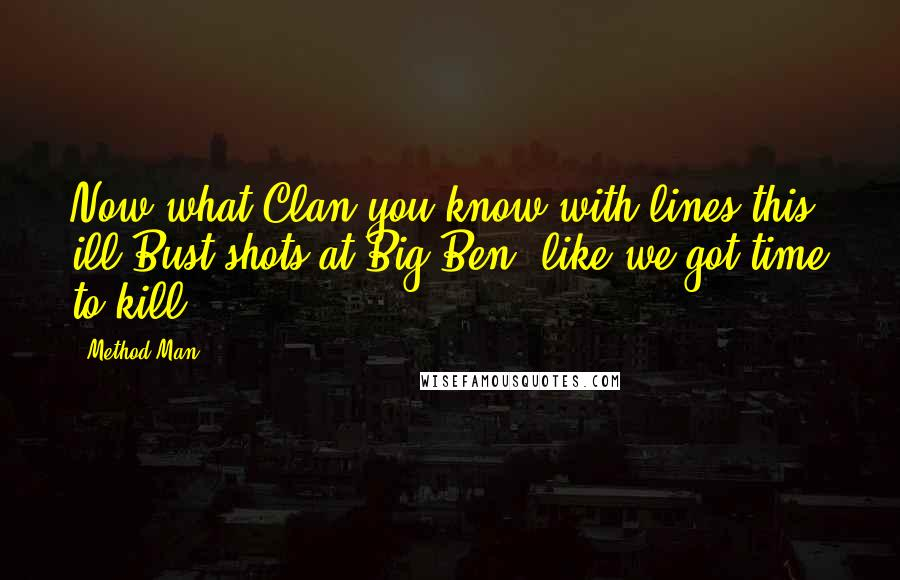 Method Man quotes: Now what Clan you know with lines this ill?Bust shots at Big Ben, like we got time to kill.
