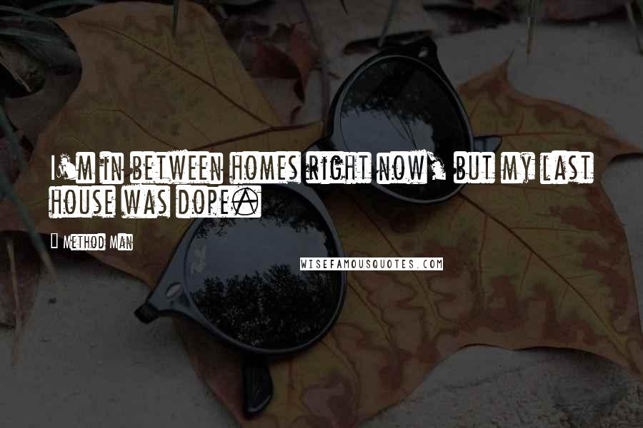 Method Man quotes: I'm in between homes right now, but my last house was dope.