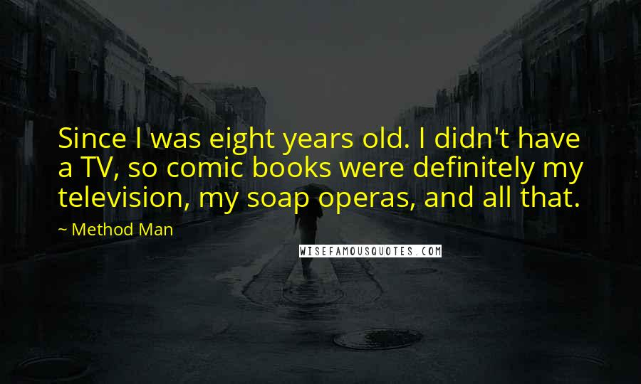Method Man quotes: Since I was eight years old. I didn't have a TV, so comic books were definitely my television, my soap operas, and all that.