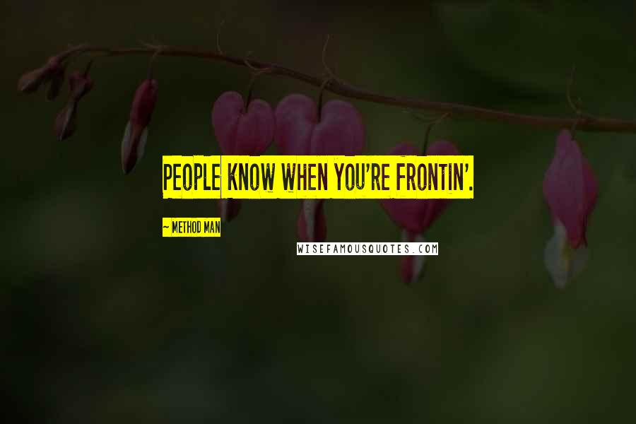 Method Man quotes: People know when you're frontin'.