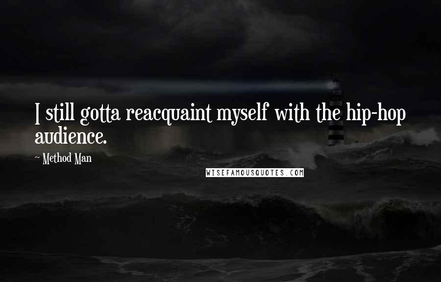 Method Man quotes: I still gotta reacquaint myself with the hip-hop audience.