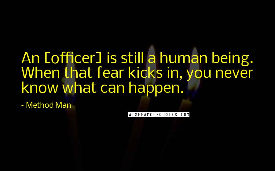 Method Man quotes: An [officer] is still a human being. When that fear kicks in, you never know what can happen.