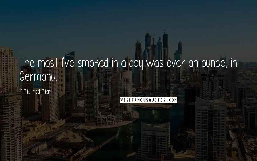 Method Man quotes: The most I've smoked in a day was over an ounce, in Germany.