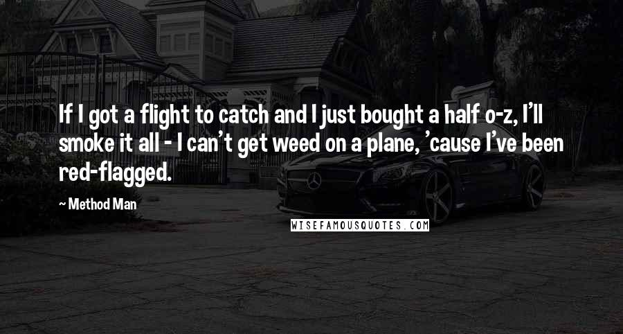 Method Man quotes: If I got a flight to catch and I just bought a half o-z, I'll smoke it all - I can't get weed on a plane, 'cause I've been red-flagged.
