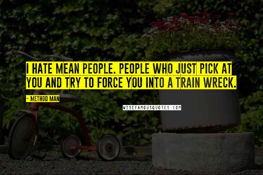 Method Man quotes: I hate mean people. People who just pick at you and try to force you into a train wreck.