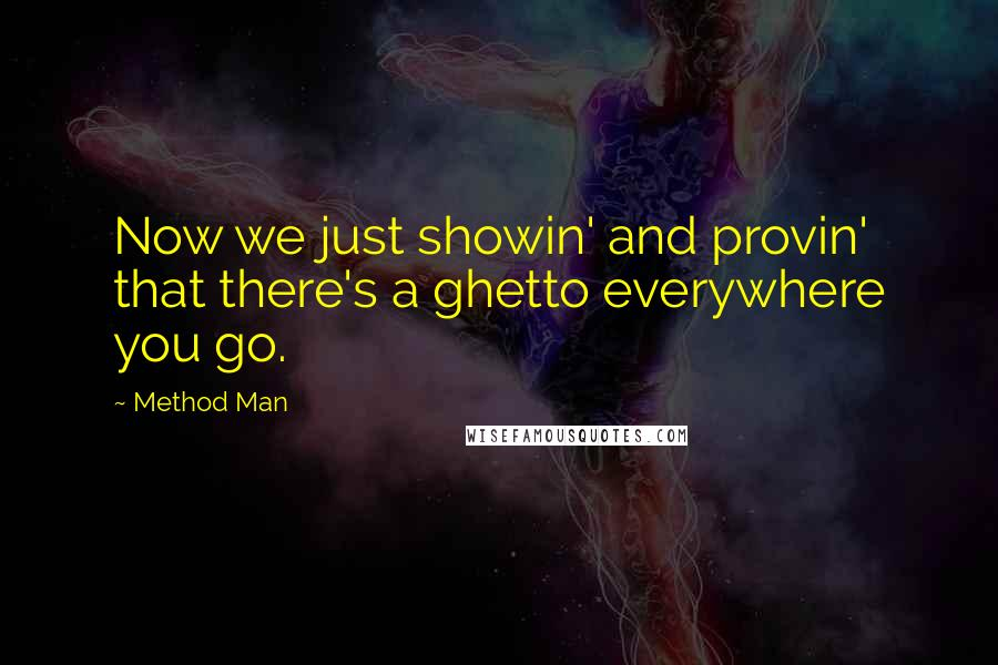 Method Man quotes: Now we just showin' and provin' that there's a ghetto everywhere you go.
